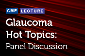 Glaucoma Hot Topics: Panel Discussion
