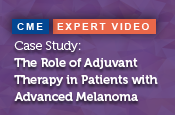 Case Study: The Role of Adjuvant Therapy in Patients with Advanced Melanoma