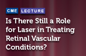 Is There Still a Role for Laser in Treating Retinal Vascular Conditions?