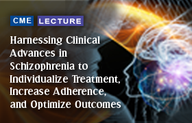 Harnessing Clinical Advances in Schizophrenia to Individualize Treatment, Increase Adherence, and Optimize Outcomes