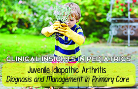 Clinical Insights in Pediatrics; Juvenile Idiopathic Arthritis: Diagnosis and Management in Primary Care
