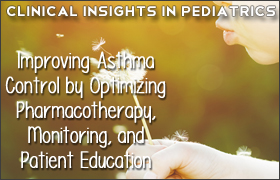 Clinical Insights in Pediatrics: Improving Asthma Control by Optimizing Pharmacotherapy, Monitoring, and Patient Education
