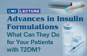 Advances in Insulin Formulations: What Can They Do for Your Patients with T2DM?