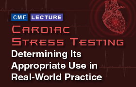Cardiac Stress Testing: Determining Its Appropriate Use in Real-World Practice