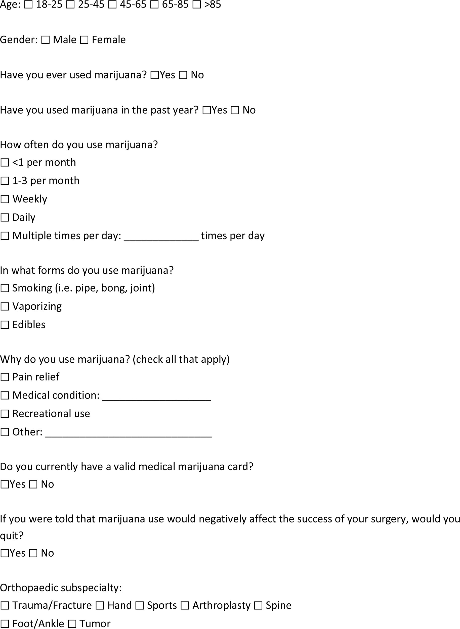 Copy of Survey Given to PatientsResearch Study: Incidence of Marijuana Use in Orthopaedic SurgeryWe are conducting a survey to better understand the incidence of marijuana use in patients with orthopaedic injuries and conditions. Please answer honestly and remember that all responses are confidential. Do not fill out this form if you have done so already.